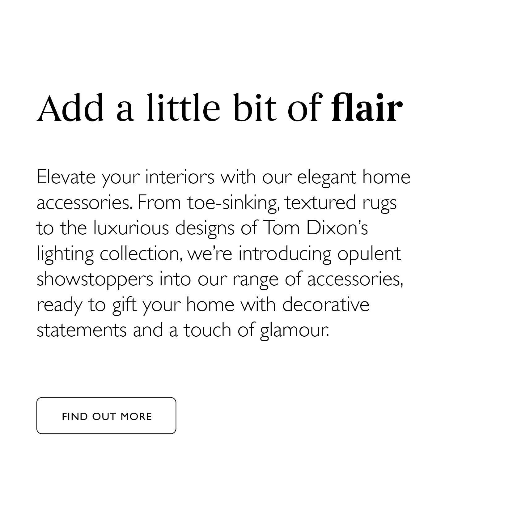 Add a bit of flair - Elevate your interiors with our elegant home accessories. Click here to find out more.