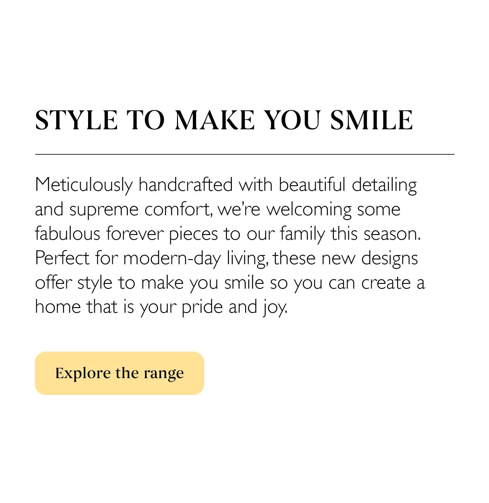 Spring/Summer 21 - Style to make you smile; Meticulously handcrafted   Explore the range
