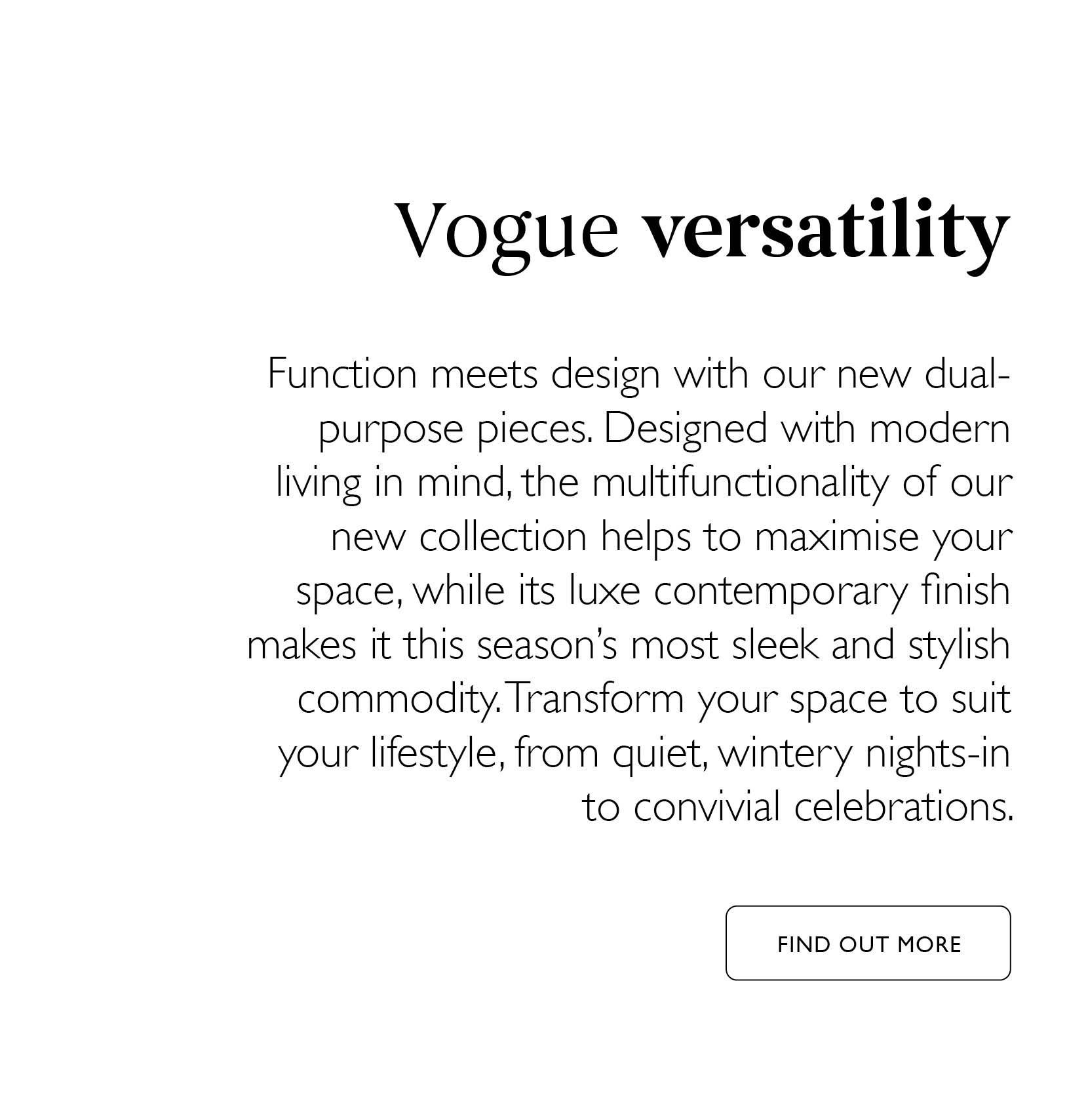 Vogue versatility - Function meets design with our dual purpose pieces. Click here to find out more
