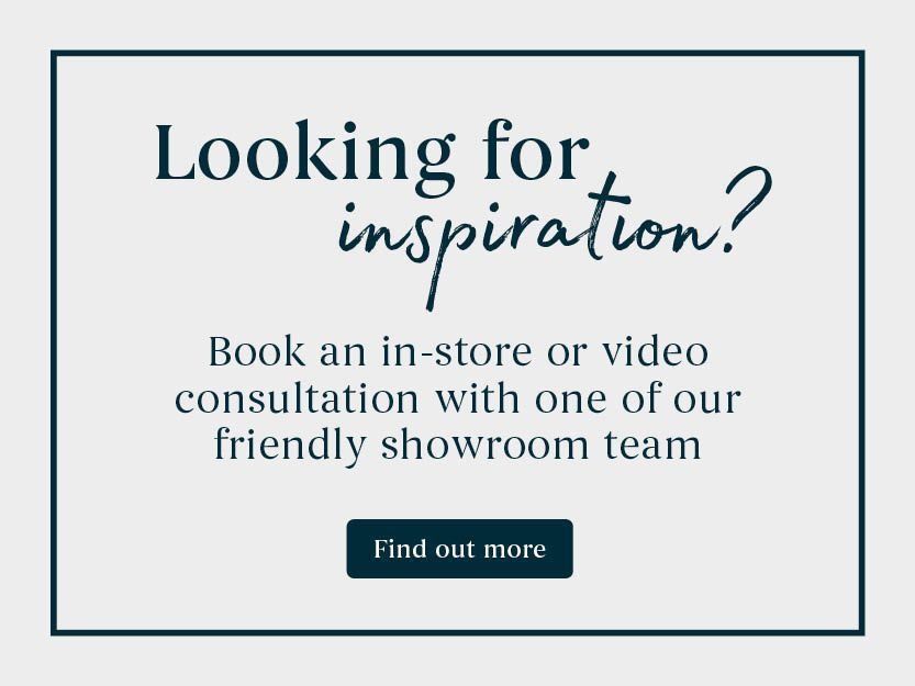 Looking for inspiration? Book an in-store or virtual consultation with one of our friendly showroom team - Find out more